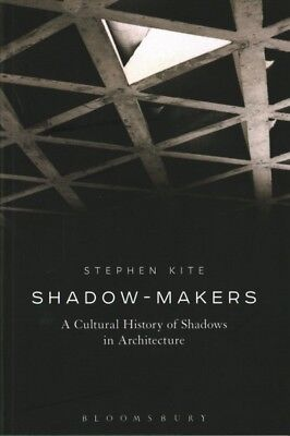 Shadow-Makers : A Cultural History of Shadows in Architecture, Paperback by K...