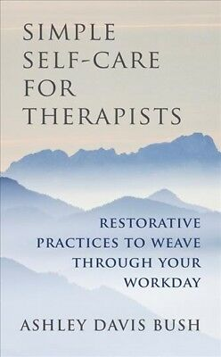 Simple Self-Care for Therapists : Restorative Practices to Weave Through Your...