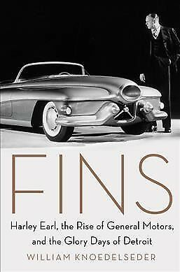 Fins : Harley Earl, the Rise of General Motors, and the Glory Days of Detroit...