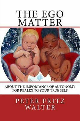 Ego Matter : About the Importance of Autonomy for Realizing Your True Self, P...