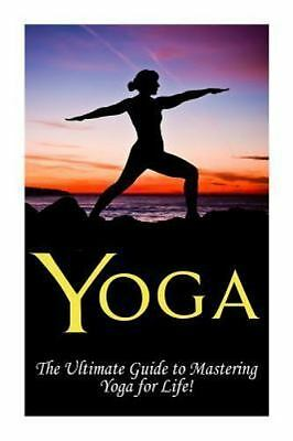 Yoga : The Ultimate Guide to Mastering Yoga for Beginners in 24 Hours or Less...