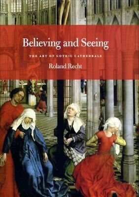 Believing and Seeing : The Art of Gothic Cathedrals, Hardcover by Recht, Rola...
