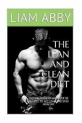Lean and Clean Diet : Dieting Secrets and over 30 Recipes to Get Lean and Sta...