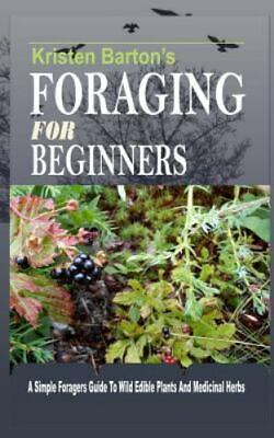 Foraging for Beginners : A Simple Foragers Guide to Wild Edible Plants and Me...
