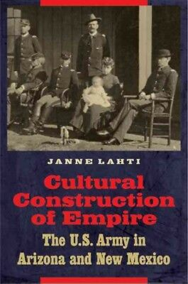 Cultural Construction of Empire : The U.S. Army in Arizona and New Mexico, Ha...