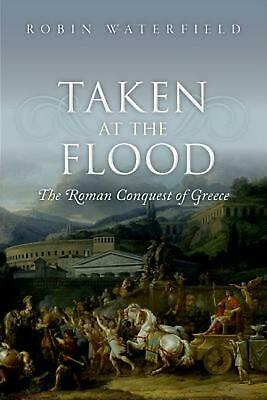 Taken at the Flood: The Roman Conquest of Greece by Robin Waterfield Hardcover B