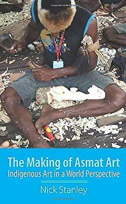 The Making of Asmat Art: Indigenous Art in a World Perspective, Stanley, Nick, N