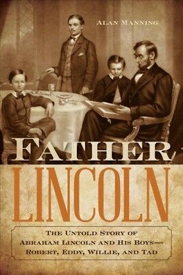 Father Lincoln : The Untold Story of Abraham Lincoln and His Boys-Robert, Edd...