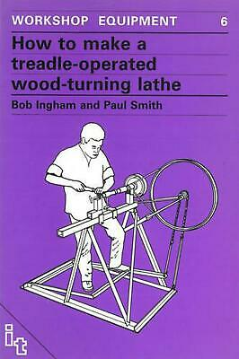 How to Make a Treadle-Operated Wood-Turning Lathe by Bob Ingham (English) Paperb