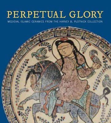 Perpetual Glory : Medieval Islamic Ceramics from the Harvey B. Plotnick Colle...