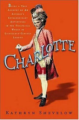 Charlotte: Being a True Account of an Actress's Flamboya... by Shevelow, Kathryn