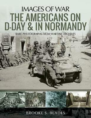 The Americans on D-Day and in Normandy: Rare Photographs from Wartime Archives b