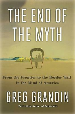 End of the Myth: The Meaning of the Border in the New America by Greg Grandin Ha
