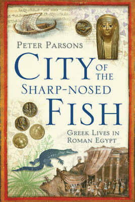 The city of the sharp-nosed fish: Greek lives in Roman Egypt by Peter Parsons