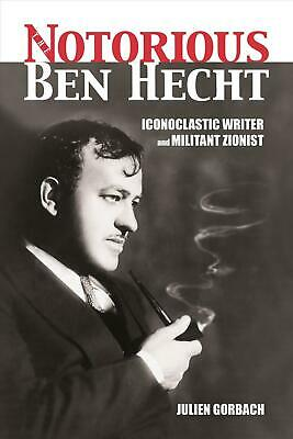 The Notorious Ben Hecht: Iconoclastic Writer and Militant Zionist by Julien Gorb