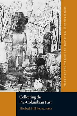 Collecting the Pre-Columbian Past (Dumbarton Oa, Boone, Hinsley, Kubler, Mes+=