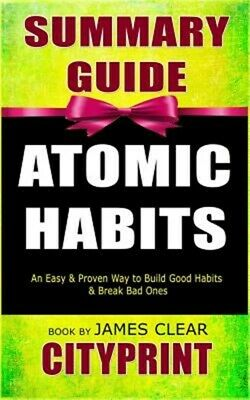 Summary Guide Atomic Habits: An Easy & Proven Way to Build Good Habits & Break B