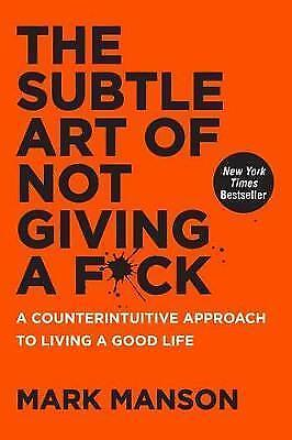 The Subtle Art of Not Giving a Fck: A Counterintuitive Approach to Living a Good