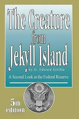 Creature from Jekyll Island: A Second Look at the Federal Reserve by Griffin G.