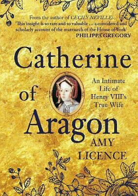 Catherine of Aragon: An Intimate Life of Henry VIII's True Wife by Licence, Amy,