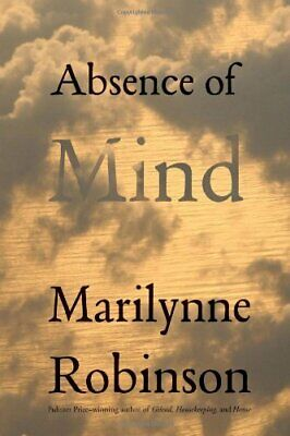 Absence of Mind: The Dispelling of Inwardness... by Robinson, Marilynne Hardback