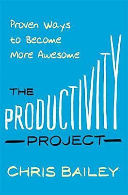 The Productivity Project: Proven Ways to Become More Awesome by Bailey, Chris, N