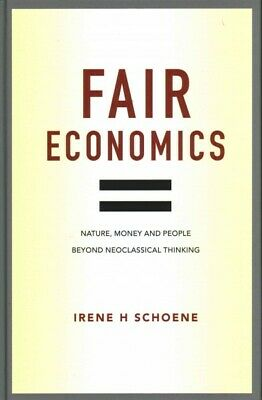 Fair Economics : Nature, Money and People Beyond Neoclassical Thinking, Hardc...