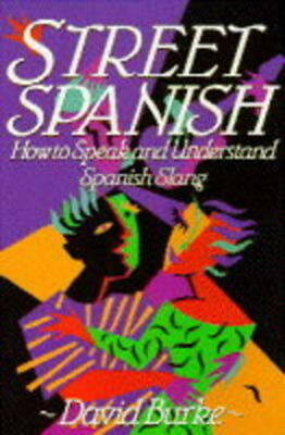 Street Spanish: how to speak and understand Spanish slang by David Burke