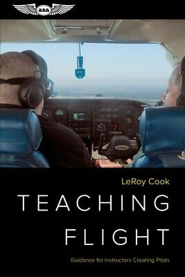 Teaching Flight : Guidance for Instructors Creating Pilots, Paperback by Cook...
