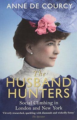The Husband Hunters: Social Climbing in London and New York by de Courcy, Anne