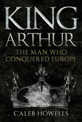 King Arthur : The Man Who Conquered Europe, Hardcover by Howells, Caleb, Bran...