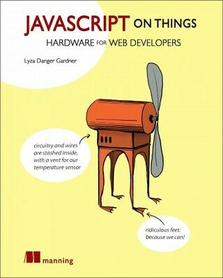 Javascript on Things : Hacking Hardware for Web Developers, Paperback by Gard...