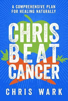 Chris Beat Cancer: A Comprehensive Plan For Healing Naturally by Christ Wark Pap