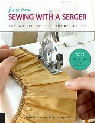 First Time Sewing With a Serger : The Absolute Beginner's Guide, Paperback by...
