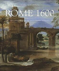 Rome 1600 : The City and the Visual Arts Under Clement VIII, Hardcover by Rob...