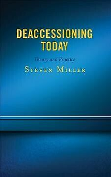 Deaccessioning Today : Theory and Practice, Hardcover by Miller, Steven, Bran...