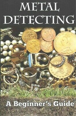 Metal Detecting : A Beginner's Guide To Mastering the Greatest Hobby in the W...