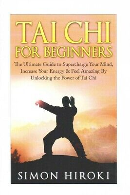 Tai Chi for Beginners : The Ultimate Guide to Supercharge Your Mind, Increase...