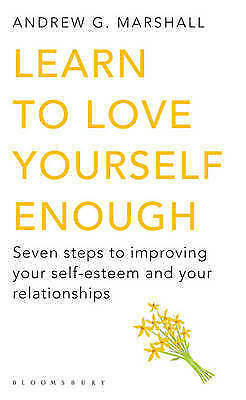 (Good)-Learn to Love Yourself Enough: Seven Steps to Improving Your Self-Esteem
