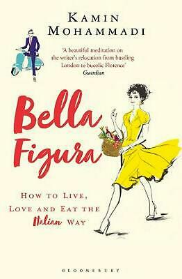 Bella Figura: How to Live, Love and Eat the Italian Way by Kamin Mohammadi (Engl