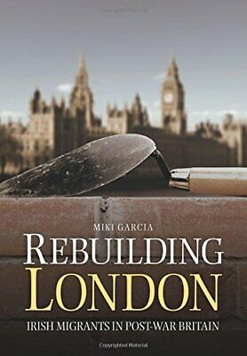 Rebuilding London: Irish Migrants In Post-War Britain by Garcia, Miki Book The