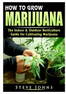 How to Grow Marijuana: The Indoor & Outdoor Horticulture Guide for Cultivating M