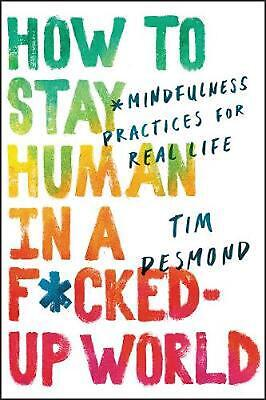 How to Stay Human in a F*cked-up World: Mindfulness Practices for Real Life by T