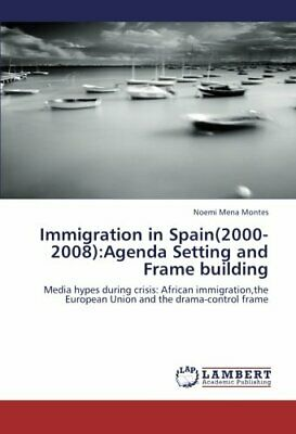 Immigration in Spain(2000-2008):Agenda Setting and Fram... by Mena Montes, Noemi