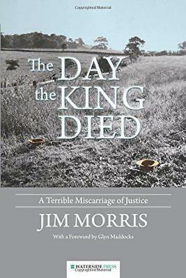 The Day the King Died: A Terrible Miscarriage of Justice by Morris, Jim, NEW Boo