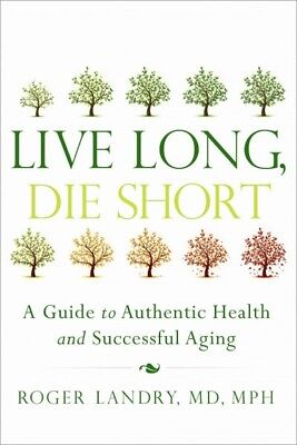Live Long, Die Short : A Guide to Authentic Health and Successful Aging, Pape...
