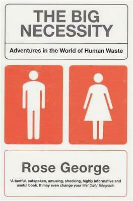 The Big Necessity: Adventures in the World of Human Waste by Rose George, NEW Bo