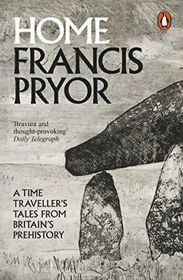 Home: A Time Traveller's Tales from Britain's Prehistory by Pryor, Francis, NEW