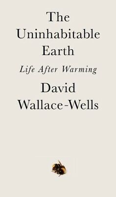 The Uninhabitable Earth: Life After Warming BY David Wallace-Wells 2019 Crown/Ar