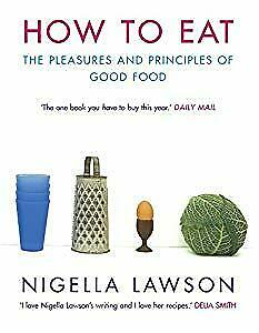 How To Eat: The Pleasures and Principles of Good Food (Cookery), Nigella Lawson,